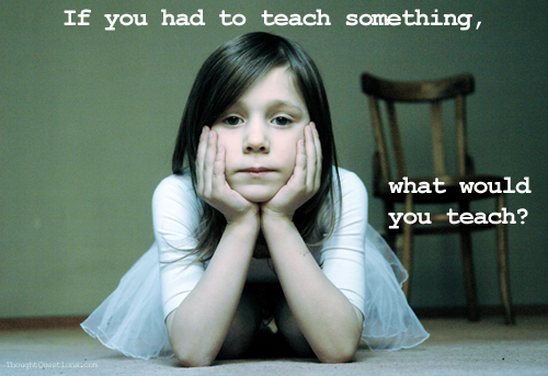 If You Had to Teach Something